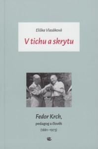 V tichu a skrytu. Fedor Krch, pedagog a člověk (1881–1973)