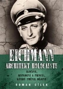 Eichmann: architekt holocaustu: Zločiny, dopadení a proces, který změnil dějiny