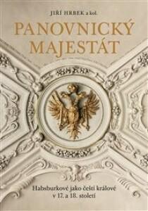 Panovnický majestát: Habsburkové jako čeští králové v 17. a 18. století