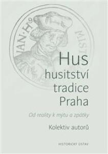 Hus – husitství – tradice - Praha: Od reality k mýtu a zpátky